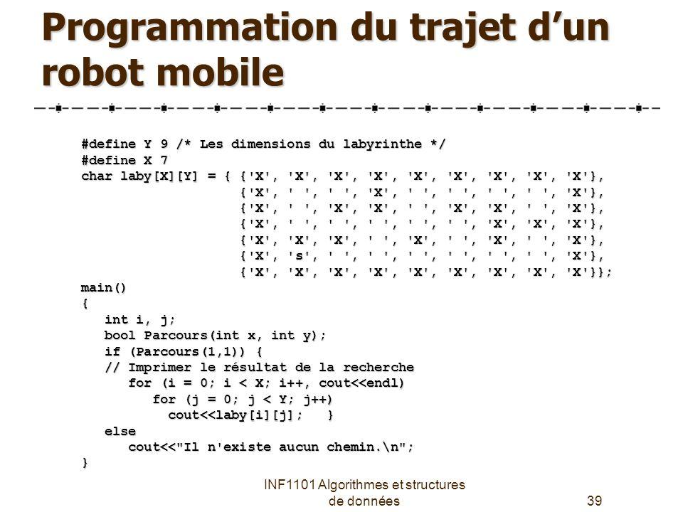 INF1101 Algorithmes et structures de données39 Programmation du trajet d'un robot mobile #define Y 9 /* Les dimensions du labyrinthe */ #define X 7 char laby[X][Y] = { { X , X , X , X , X , X , X , X , X }, { X , , , X , , , , , X }, { X , , , X , , , , , X }, { X , , X , X , , X , X , , X }, { X , , X , X , , X , X , , X }, { X , , , , , , X , X , X }, { X , , , , , , X , X , X }, { X , X , X , , X , , X , , X }, { X , X , X , , X , , X , , X }, { X , s , , , , , , , X }, { X , s , , , , , , , X }, { X , X , X , X , X , X , X , X , X }}; { X , X , X , X , X , X , X , X , X }};main(){ int i, j; int i, j; bool Parcours(int x, int y); bool Parcours(int x, int y); if (Parcours(1,1)) { if (Parcours(1,1)) { // Imprimer le résultat de la recherche // Imprimer le résultat de la recherche for (i = 0; i < X; i++, cout<<endl) for (i = 0; i < X; i++, cout<<endl) for (j = 0; j < Y; j++) for (j = 0; j < Y; j++) cout<<laby[i][j]; } cout<<laby[i][j]; } else else cout<< Il n existe aucun chemin.\n ; cout<< Il n existe aucun chemin.\n ;}