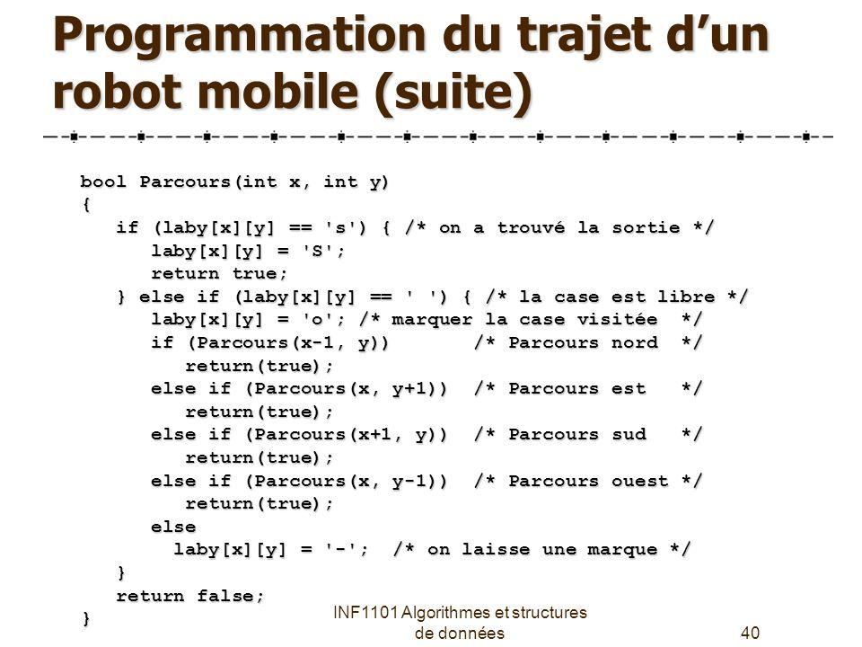 INF1101 Algorithmes et structures de données40 Programmation du trajet d'un robot mobile (suite) bool Parcours(int x, int y) { if (laby[x][y] == s ) { /* on a trouvé la sortie */ if (laby[x][y] == s ) { /* on a trouvé la sortie */ laby[x][y] = S ; laby[x][y] = S ; return true; return true; } else if (laby[x][y] == ) { /* la case est libre */ } else if (laby[x][y] == ) { /* la case est libre */ laby[x][y] = o ; /* marquer la case visitée */ laby[x][y] = o ; /* marquer la case visitée */ if (Parcours(x-1, y)) /* Parcours nord */ if (Parcours(x-1, y)) /* Parcours nord */ return(true); return(true); else if (Parcours(x, y+1)) /* Parcours est */ else if (Parcours(x, y+1)) /* Parcours est */ return(true); return(true); else if (Parcours(x+1, y)) /* Parcours sud */ else if (Parcours(x+1, y)) /* Parcours sud */ return(true); return(true); else if (Parcours(x, y-1)) /* Parcours ouest */ else if (Parcours(x, y-1)) /* Parcours ouest */ return(true); return(true); else else laby[x][y] = - ; /* on laisse une marque */ laby[x][y] = - ; /* on laisse une marque */ } return false; return false;}