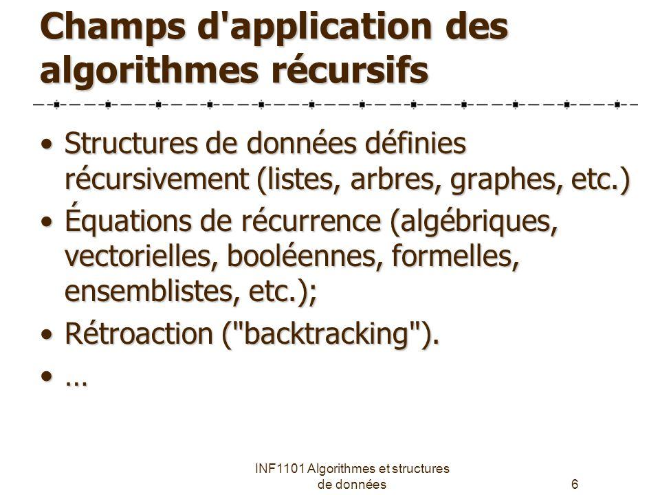 INF1101 Algorithmes et structures de données6 Champs d application des algorithmes récursifs Structures de données définies récursivement (listes, arbres, graphes, etc.)Structures de données définies récursivement (listes, arbres, graphes, etc.) Équations de récurrence (algébriques, vectorielles, booléennes, formelles, ensemblistes, etc.);Équations de récurrence (algébriques, vectorielles, booléennes, formelles, ensemblistes, etc.); Rétroaction ( backtracking ).Rétroaction ( backtracking ).