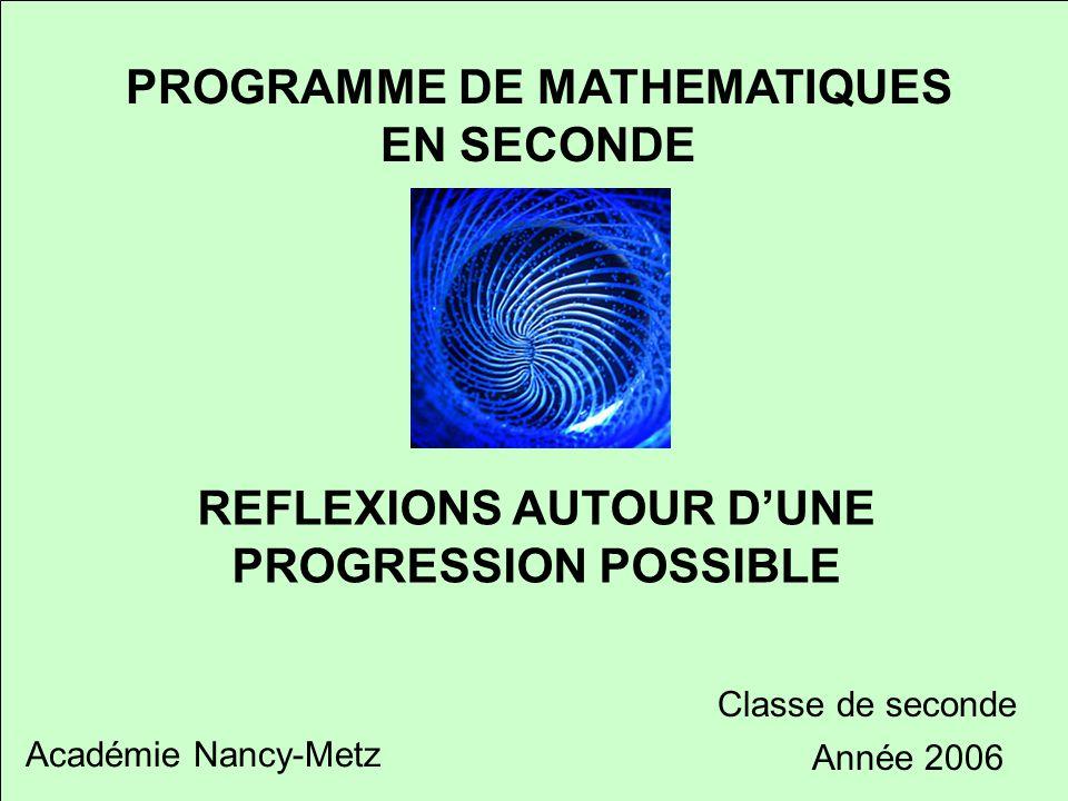 Réflexion autour d'une progression possible PROGRAMME DE MATHEMATIQUES EN SECONDE REFLEXIONS AUTOUR D'UNE PROGRESSION POSSIBLE Académie Nancy-Metz Classe de seconde Année 2006