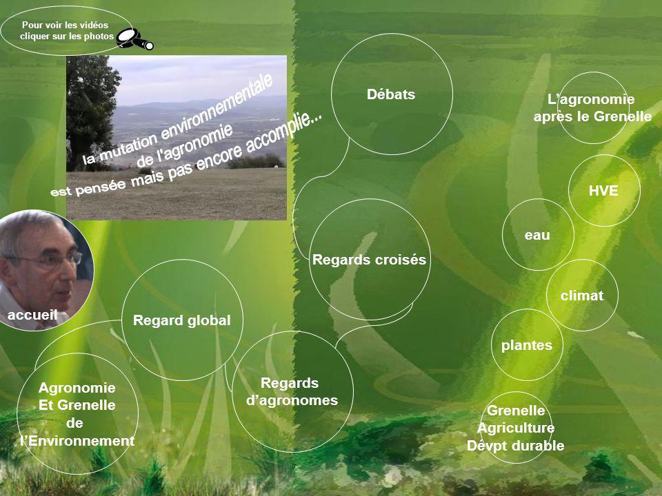 HVE Regards d'agronomes Regards croisés Débats Regard global Agronomie Et Grenelle de l'Environnement L'agronomie après le Grenelle eau climat plantes Grenelle Agriculture Dévpt durable accueil Pour voir les vidéos cliquer sur les photos