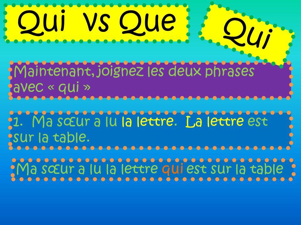 Maintenant, joignez les deux phrases avec « qui » Qui vs Que 1. Ma sœur a lu la lettre. La lettre est sur la table. Ma sœur a lu la lettre qui est sur