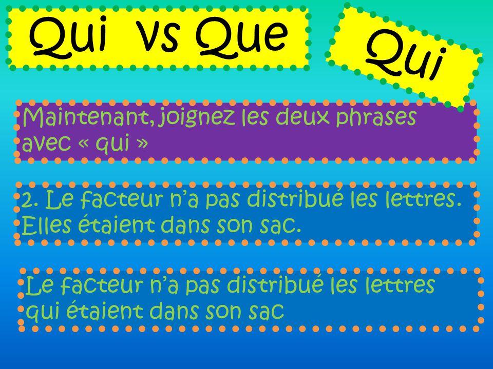 Maintenant, joignez les deux phrases avec « qui » Qui vs Que 2. Le facteur n'a pas distribué les lettres. Elles étaient dans son sac. Le facteur n'a p