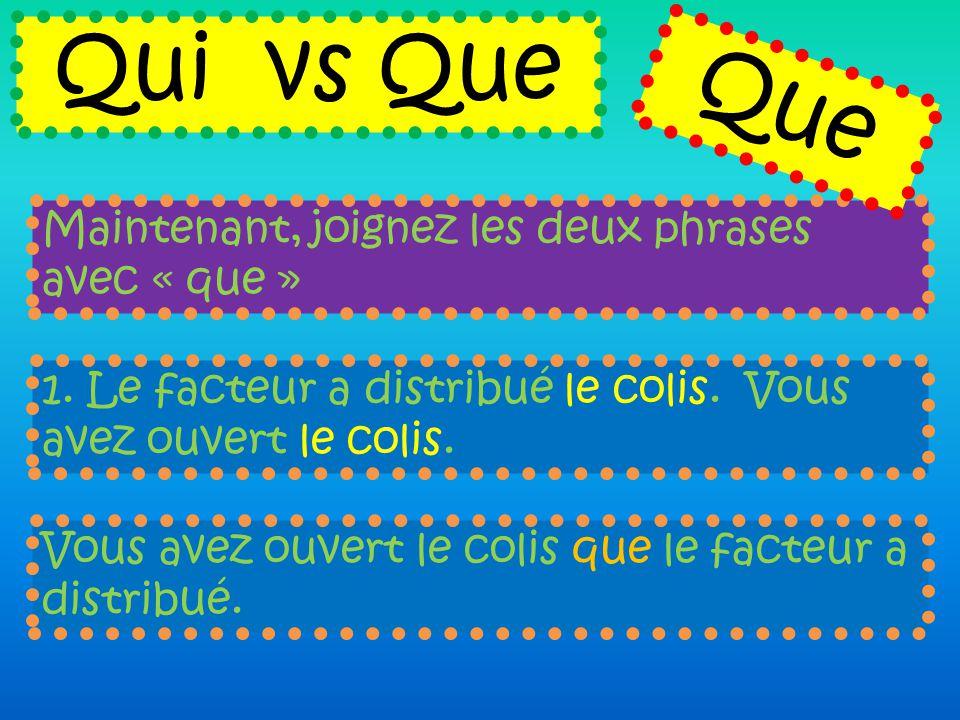 Maintenant, joignez les deux phrases avec « que » Qui vs Que 1. Le facteur a distribué le colis. Vous avez ouvert le colis. Vous avez ouvert le colis