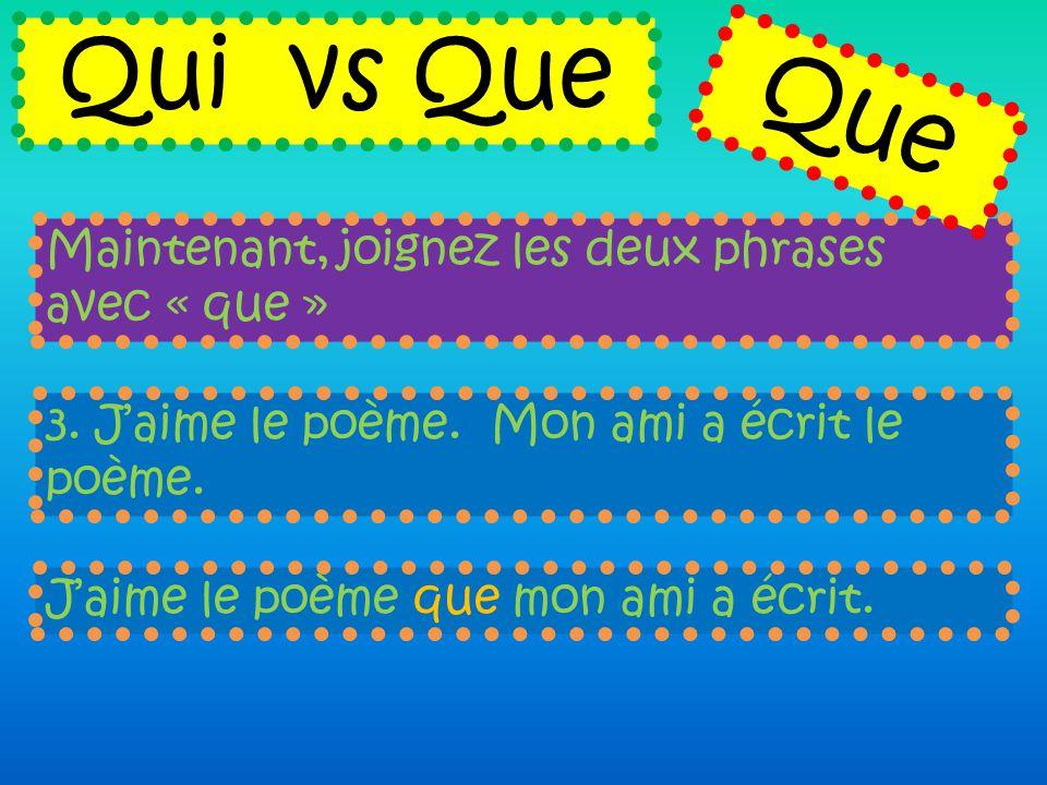 Maintenant, joignez les deux phrases avec « que » Qui vs Que 3. J'aime le poème. Mon ami a écrit le poème. J'aime le poème que mon ami a écrit. Que