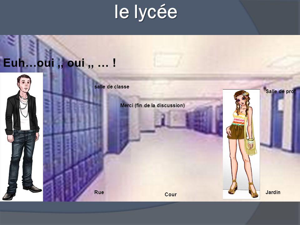 le lycée le lycée Salle de prof salle de classe RueJardin Cour Euh…oui,, oui,, … .