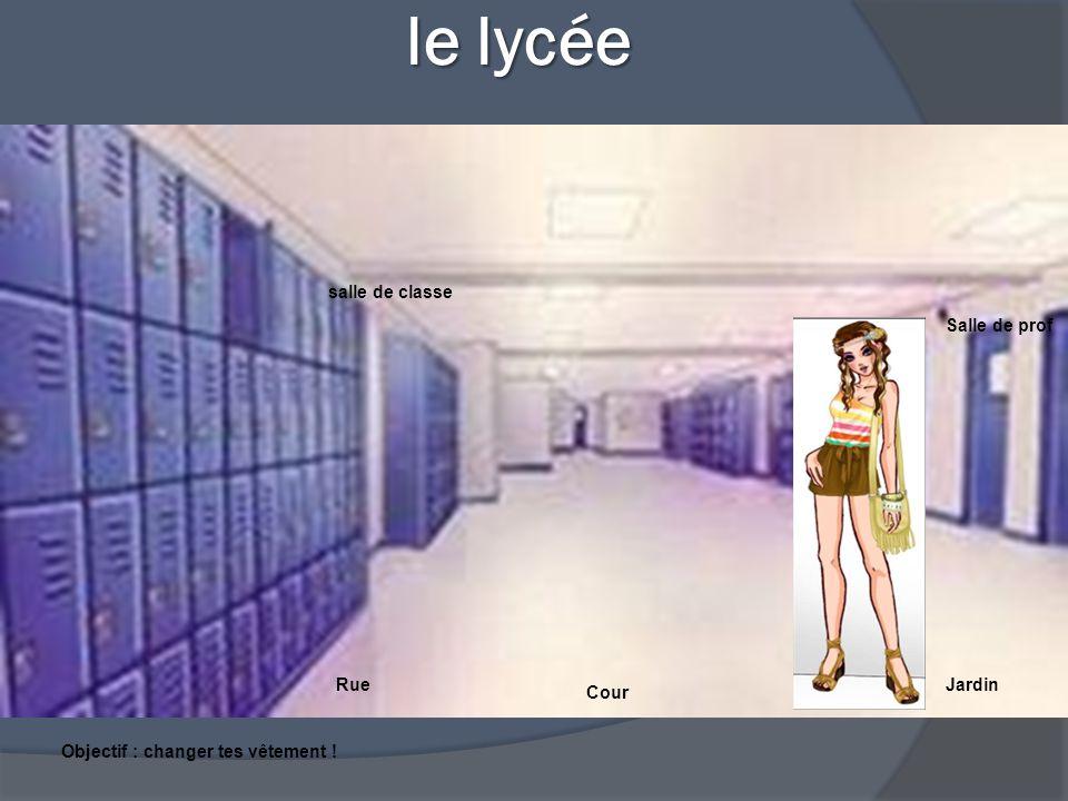 le lycée le lycée Salle de prof salle de classe RueJardin Cour Objectif : changer tes vêtement !