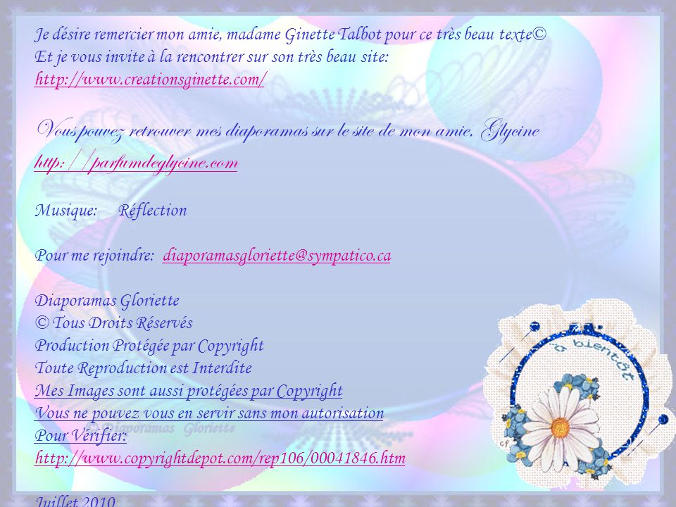 Je désire remercier mon amie, madame Ginette Talbot pour ce très beau texte© Et je vous invite à la rencontrer sur son très beau site: http://www.creationsginette.com/ Vous pouvez retrouver mes diaporamas sur le site de mon amie, Glycine http://parfumdeglycine.com Musique: Réflection Pour me rejoindre: diaporamasgloriette@sympatico.cadiaporamasgloriette@sympatico.ca Diaporamas Gloriette © Tous Droits Réservés Production Protégée par Copyright Toute Reproduction est Interdite Mes Images sont aussi protégées par Copyright Vous ne pouvez vous en servir sans mon autorisation Pour Vérifier: http://www.copyrightdepot.com/rep106/00041846.htm Juillet 2010