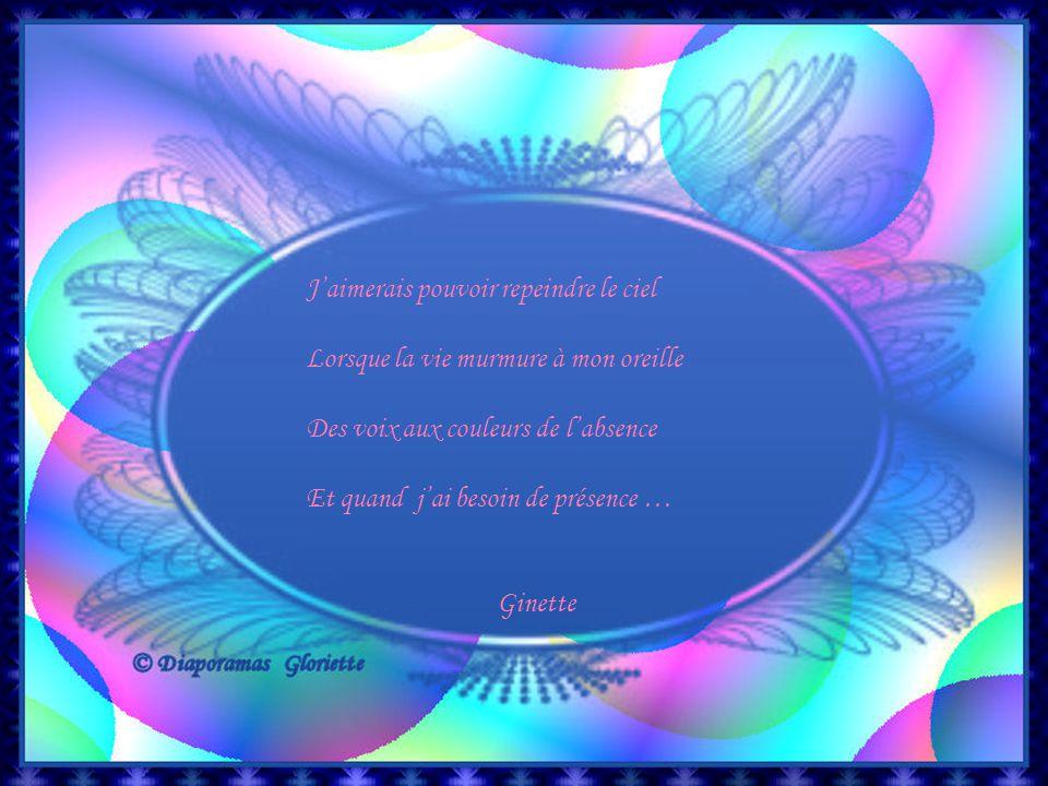 J'aimerais pouvoir repeindre le ciel Lorsque la vie murmure à mon oreille Des voix aux couleurs de l'absence Et quand j'ai besoin de présence … Ginette