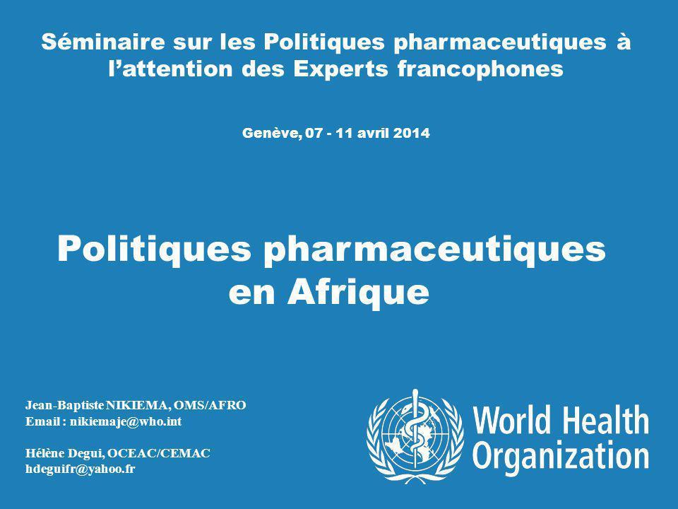 Séminaire sur les Politiques pharmaceutiques à l'attention des Experts francophones Genève, 07 - 11 avril 2014 Politiques pharmaceutiques en Afrique Jean-Baptiste NIKIEMA, OMS/AFRO Email : nikiemaje@who.int Hélène Degui, OCEAC/CEMAC hdeguifr@yahoo.fr