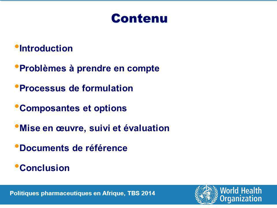 Politiques pharmaceutiques en Afrique, TBS 2014 Contenu Introduction Problèmes à prendre en compte Processus de formulation Composantes et options Mise en œuvre, suivi et évaluation Documents de référence Conclusion