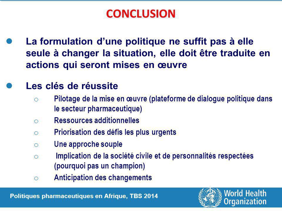 Politiques pharmaceutiques en Afrique, TBS 2014 CONCLUSION La formulation d'une politique ne suffit pas à elle seule à changer la situation, elle doit