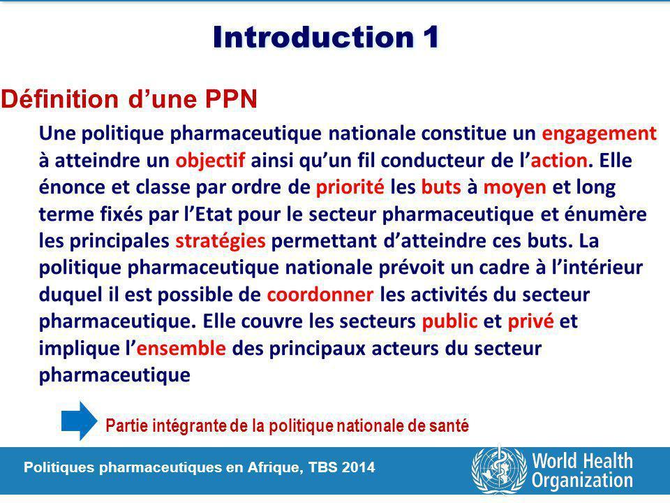 Politiques pharmaceutiques en Afrique, TBS 2014 Introduction 1 Définition d'une PPN Une politique pharmaceutique nationale constitue un engagement à atteindre un objectif ainsi qu'un fil conducteur de l'action.