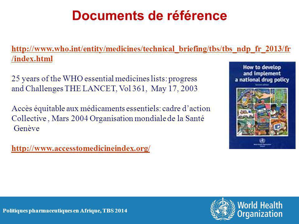 Politiques pharmaceutiques en Afrique, TBS 2014 Documents de référence http://www.who.int/entity/medicines/technical_briefing/tbs/tbs_ndp_fr_2013/fr /index.html 25 years of the WHO essential medicines lists: progress and Challenges THE LANCET, Vol 361, May 17, 2003 Accès équitable aux médicaments essentiels: cadre d'action Collective, Mars 2004 Organisation mondiale de la Santé Genève http://www.accesstomedicineindex.org/