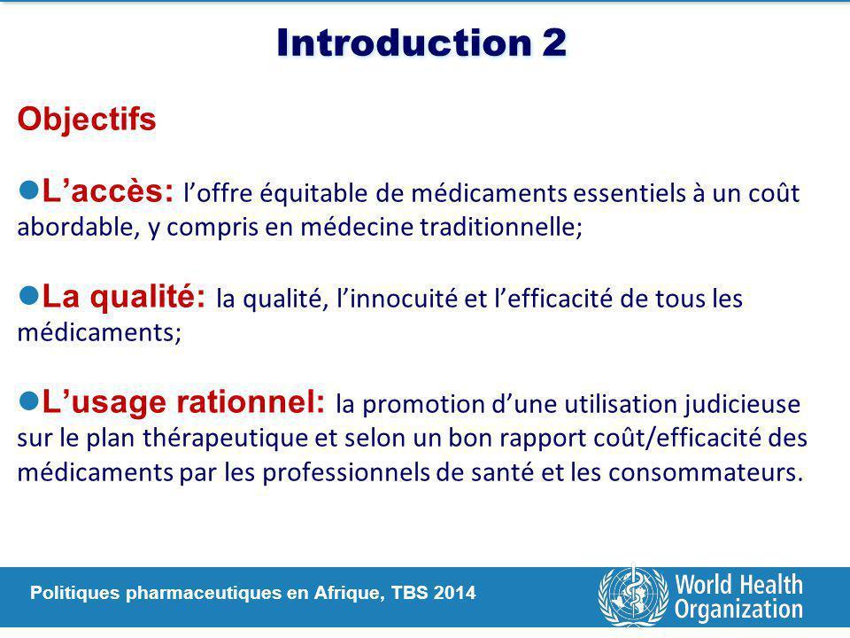 Politiques pharmaceutiques en Afrique, TBS 2014 Introduction 2 Objectifs L'accès: l'offre équitable de médicaments essentiels à un coût abordable, y compris en médecine traditionnelle; La qualité: la qualité, l'innocuité et l'efficacité de tous les médicaments; L'usage rationnel: la promotion d'une utilisation judicieuse sur le plan thérapeutique et selon un bon rapport coût/efficacité des médicaments par les professionnels de santé et les consommateurs.