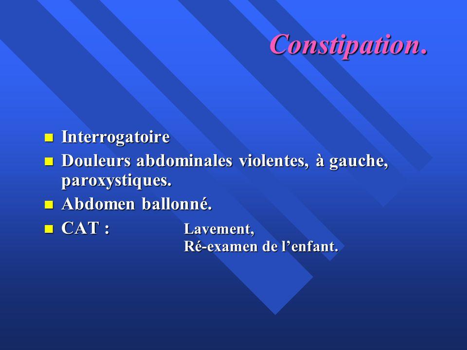 Constipation. n Interrogatoire n Douleurs abdominales violentes, à gauche, paroxystiques. n Abdomen ballonné. n CAT : Lavement, Ré-examen de l'enfant.