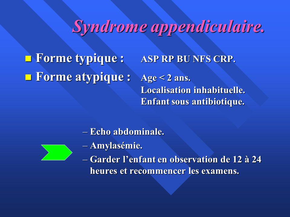 Syndrome appendiculaire. n Forme typique : ASP RP BU NFS CRP. n Forme atypique : Age < 2 ans. Localisation inhabituelle. Enfant sous antibiotique. –Ec