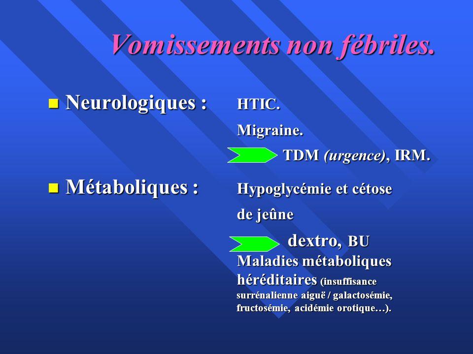 Vomissements non fébriles. n Neurologiques : HTIC. Migraine. TDM (urgence), IRM. n Métaboliques : Hypoglycémie et cétose de jeûne dextro, BU Maladies