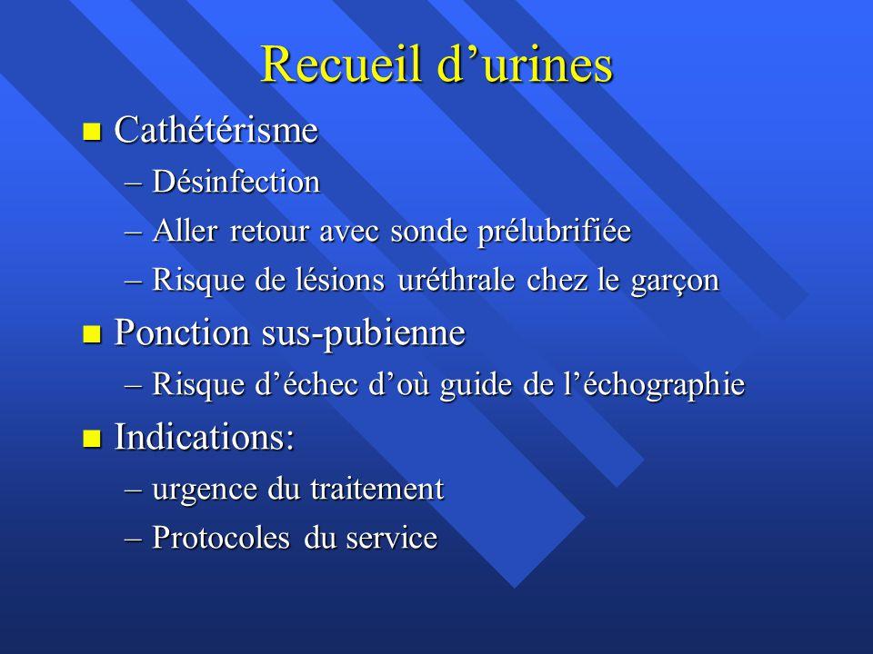 Recueil d'urines n Cathétérisme –Désinfection –Aller retour avec sonde prélubrifiée –Risque de lésions uréthrale chez le garçon n Ponction sus-pubienn