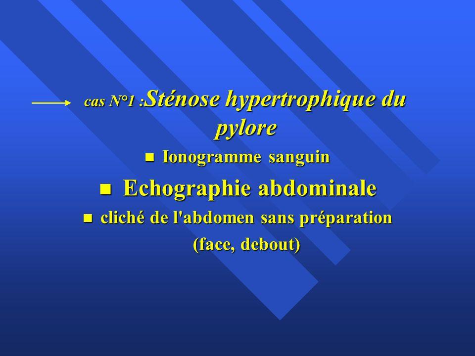cas N°1 : Sténose hypertrophique du pylore cas N°1 : Sténose hypertrophique du pylore n Ionogramme sanguin n Echographie abdominale n cliché de l'abdo