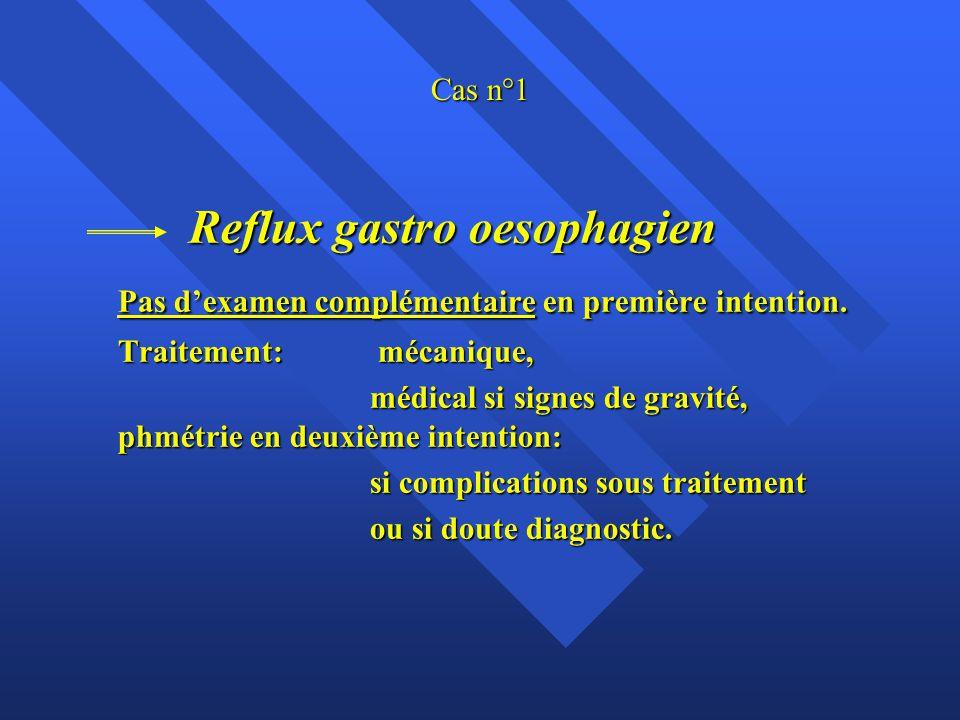 Cas n°1 Reflux gastro oesophagien Reflux gastro oesophagien Pas d'examen complémentaire en première intention. Traitement: mécanique, médical si signe