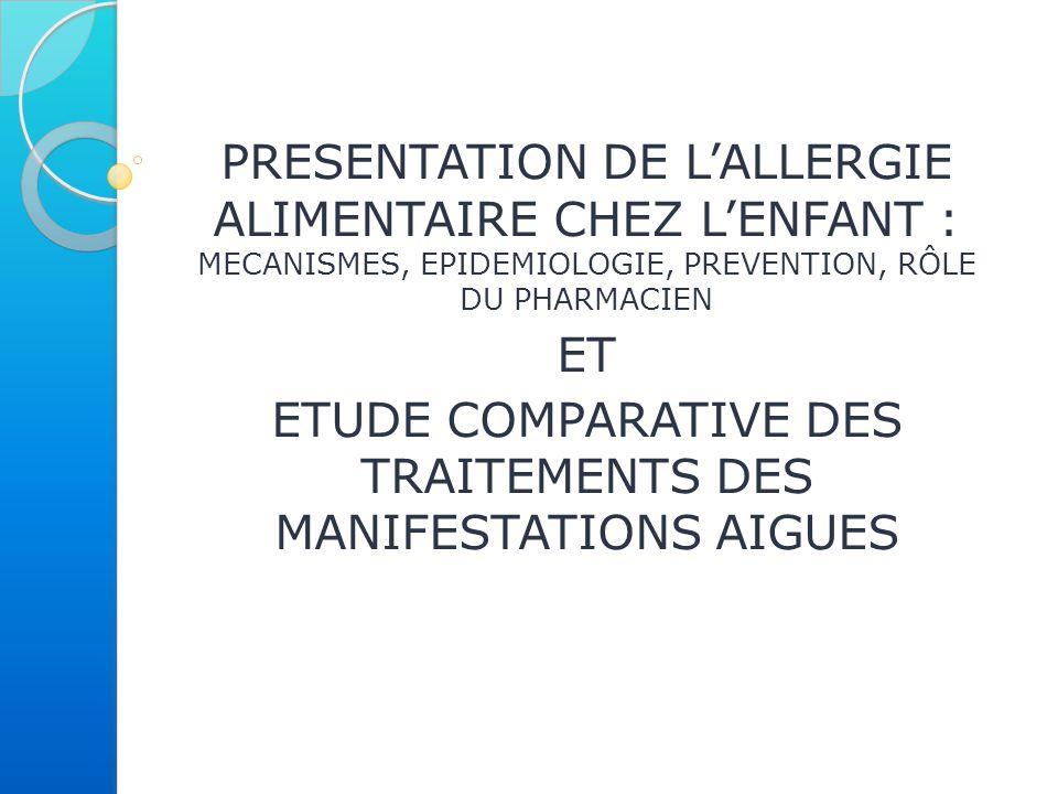 PRESENTATION DE L'ALLERGIE ALIMENTAIRE CHEZ L'ENFANT : MECANISMES, EPIDEMIOLOGIE, PREVENTION, RÔLE DU PHARMACIEN ET ETUDE COMPARATIVE DES TRAITEMENTS DES MANIFESTATIONS AIGUES