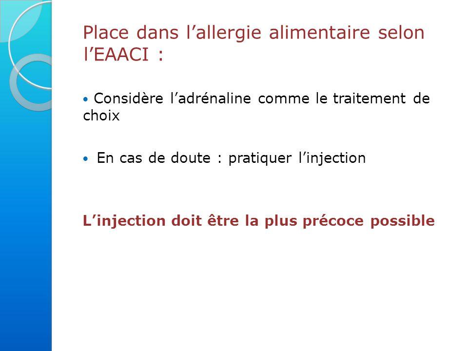 Place dans l'allergie alimentaire selon l'EAACI : Considère l'adrénaline comme le traitement de choix En cas de doute : pratiquer l'injection L'injection doit être la plus précoce possible