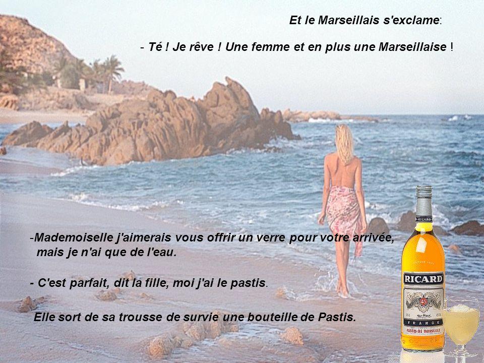 Et le Marseillais s'exclame: - Té ! Je rêve ! Une femme et en plus une Marseillaise ! -Mademoiselle j'aimerais vous offrir un verre pour votre arrivée