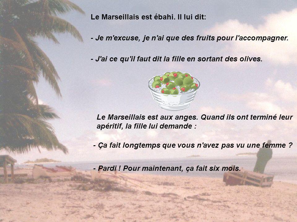 Le Marseillais est ébahi. Il lui dit: - Je m'excuse, je n'ai que des fruits pour l'accompagner. - J'ai ce qu'il faut dit la fille en sortant des olive