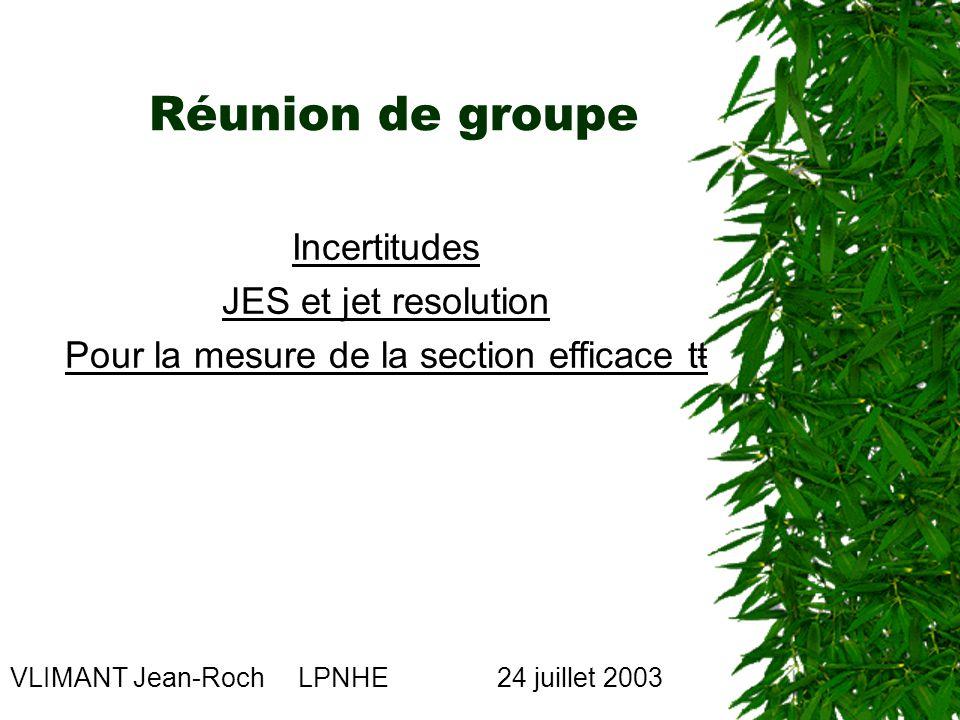 Réunion de groupe VLIMANT Jean-Roch LPNHE 24 juillet 2003 Incertitudes JES et jet resolution Pour la mesure de la section efficace tŧ