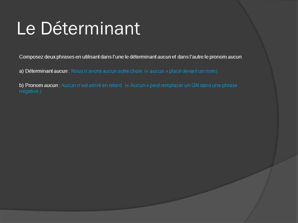 Le Déterminant Composez deux phrases en utilisant dans l'une le déterminant aucun et dans l'autre le pronom aucun. a) Déterminant aucun : Nous n'avons