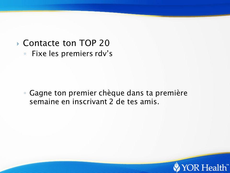  Contacte ton TOP 20 ◦ Fixe les premiers rdv's ◦ Gagne ton premier chèque dans ta première semaine en inscrivant 2 de tes amis.