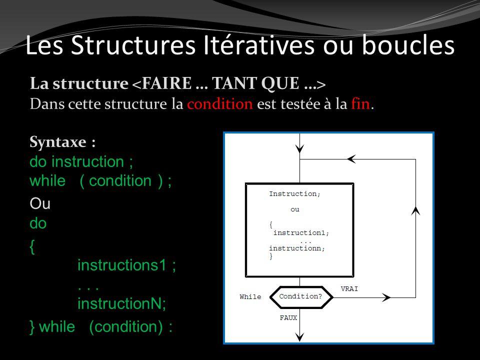 La structure Dans cette structure la condition est testée à la fin. Syntaxe : do instruction ; while ( condition ) ; Ou do { instructions1 ;... instru