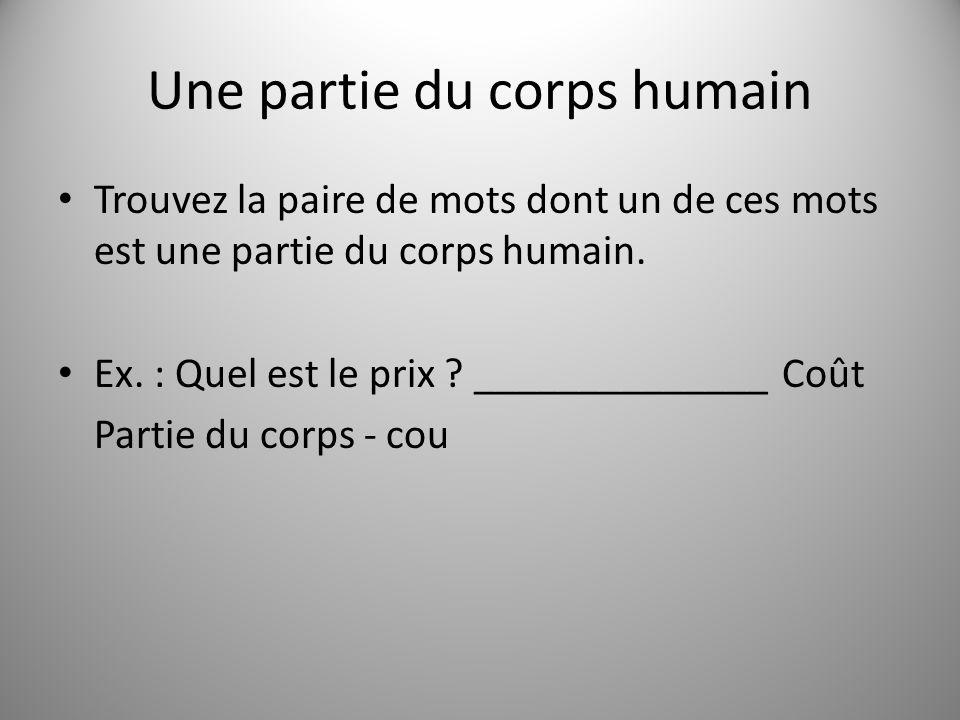Une partie du corps humain Trouvez la paire de mots dont un de ces mots est une partie du corps humain. Ex. : Quel est le prix ? ______________ Coût P