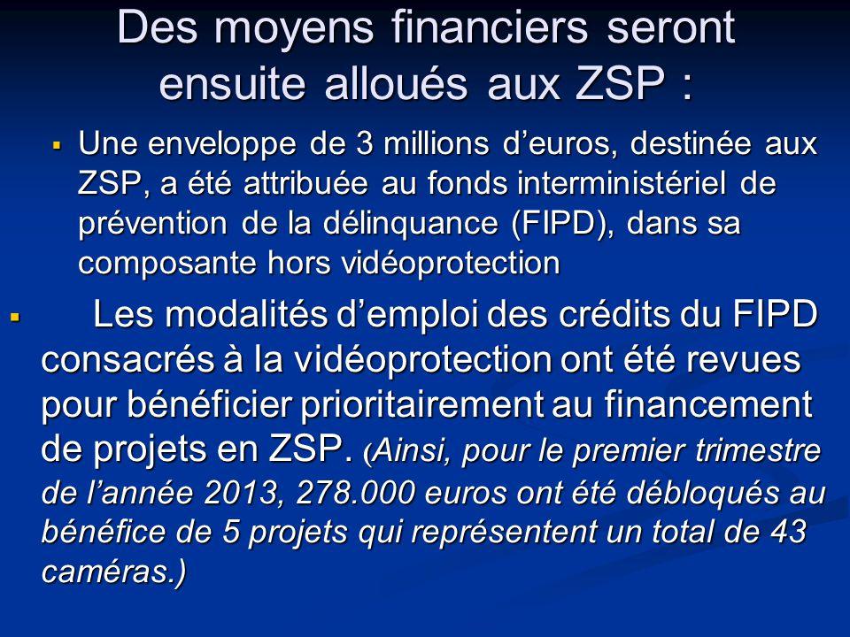 Des moyens financiers seront ensuite alloués aux ZSP :  Une enveloppe de 3 millions d'euros, destinée aux ZSP, a été attribuée au fonds interministériel de prévention de la délinquance (FIPD), dans sa composante hors vidéoprotection  Une enveloppe de 3 millions d'euros, destinée aux ZSP, a été attribuée au fonds interministériel de prévention de la délinquance (FIPD), dans sa composante hors vidéoprotection  Les modalités d'emploi des crédits du FIPD consacrés à la vidéoprotection ont été revues pour bénéficier prioritairement au financement de projets en ZSP.