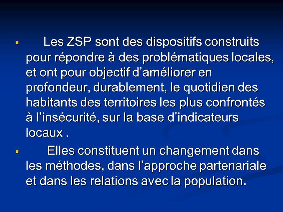  Les ZSP sont des dispositifs construits pour répondre à des problématiques locales, et ont pour objectif d'améliorer en profondeur, durablement, le quotidien des habitants des territoires les plus confrontés à l'insécurité, sur la base d'indicateurs locaux.