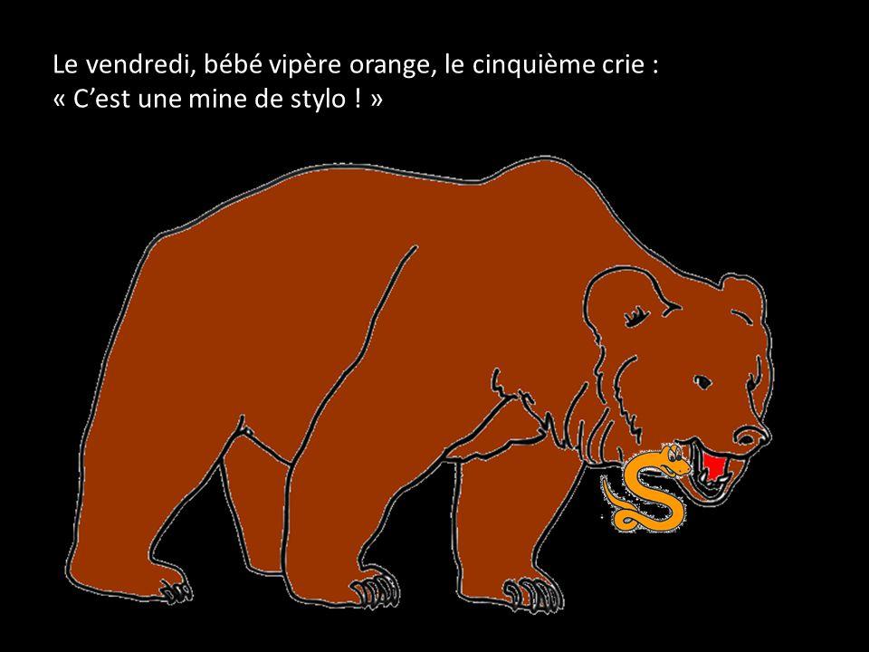 Le vendredi, bébé vipère orange, le cinquième crie : « C'est une mine de stylo ! »