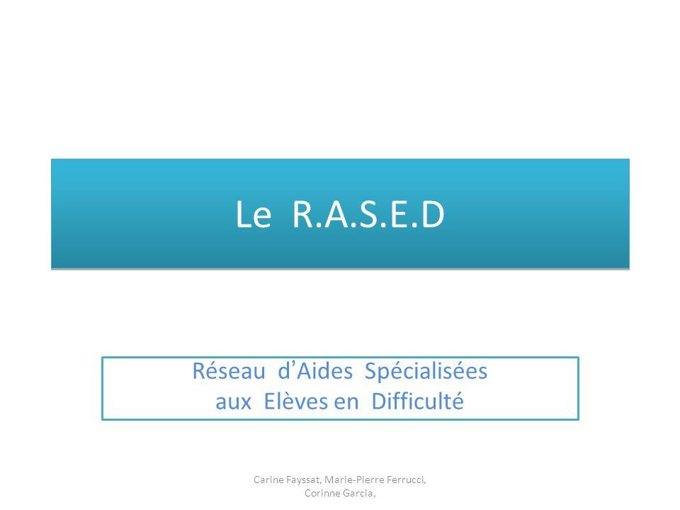 Le R.A.S.E.D Réseau d'Aides Spécialisées aux Elèves en Difficulté Carine Fayssat, Marie-Pierre Ferrucci, Corinne Garcia,