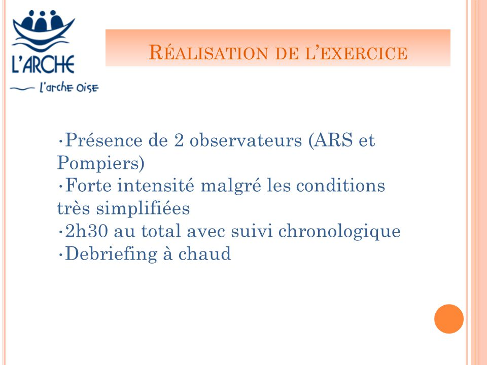 R ÉALISATION DE L ' EXERCICE Présence de 2 observateurs (ARS et Pompiers) Forte intensité malgré les conditions très simplifiées 2h30 au total avec suivi chronologique Debriefing à chaud