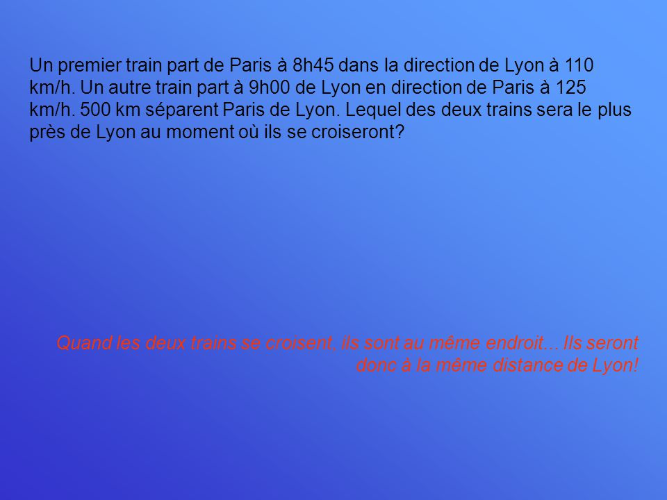 Un premier train part de Paris à 8h45 dans la direction de Lyon à 110 km/h. Un autre train part à 9h00 de Lyon en direction de Paris à 125 km/h. 500 k