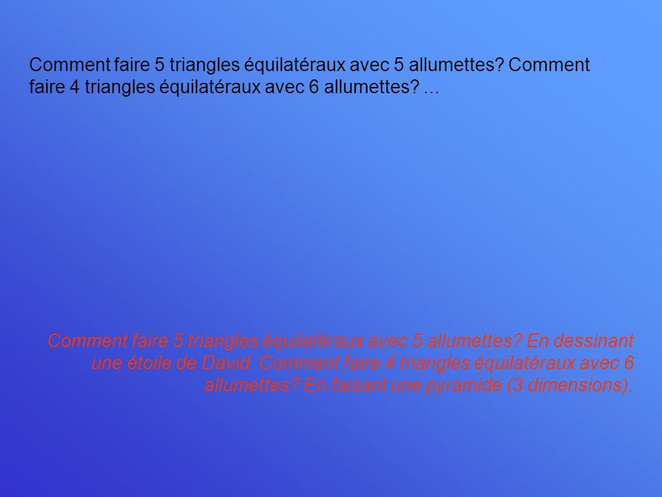 Comment faire 5 triangles équilatéraux avec 5 allumettes? Comment faire 4 triangles équilatéraux avec 6 allumettes?... Comment faire 5 triangles équil
