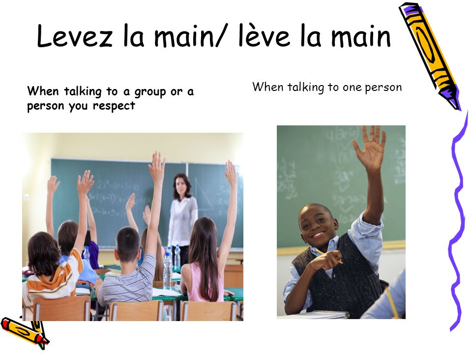 Levez la main/ lève la main When talking to a group or a person you respect When talking to one person