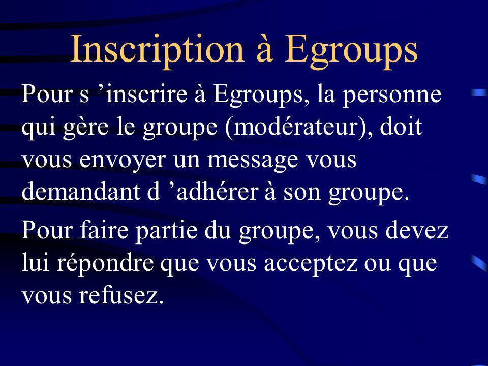Inscription à Egroups Pour s 'inscrire à Egroups, la personne qui gère le groupe (modérateur), doit vous envoyer un message vous demandant d 'adhérer à son groupe.