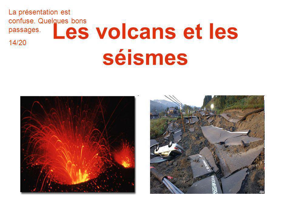 Les volcans et les séismes La présentation est confuse. Quelques bons passages. 14/20