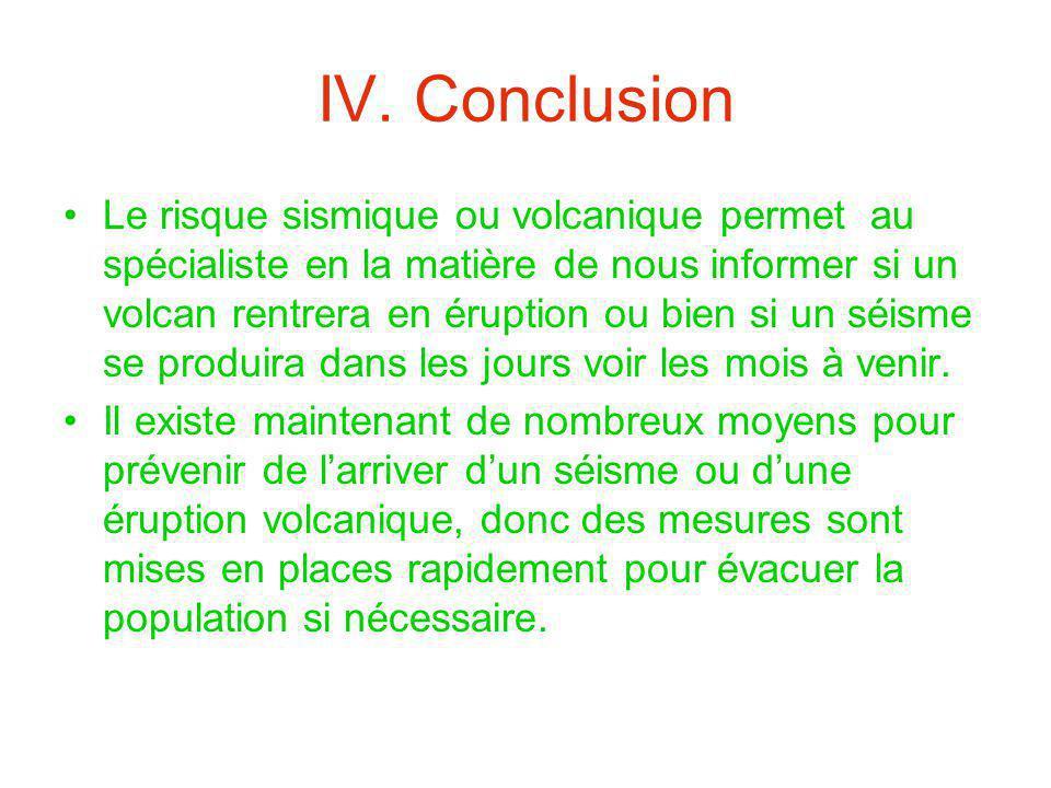 IV. Conclusion Le risque sismique ou volcanique permet au spécialiste en la matière de nous informer si un volcan rentrera en éruption ou bien si un s