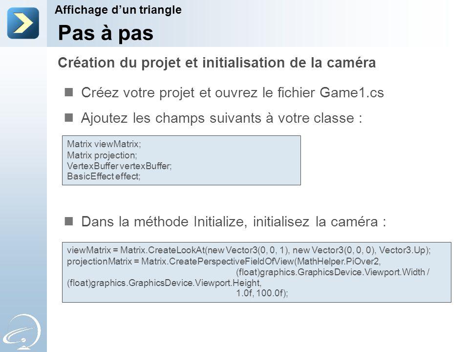 Créez votre projet et ouvrez le fichier Game1.cs Ajoutez les champs suivants à votre classe : Dans la méthode Initialize, initialisez la caméra : Création du projet et initialisation de la caméra Affichage d'un triangle Pas à pas Matrix viewMatrix; Matrix projection; VertexBuffer vertexBuffer; BasicEffect effect; viewMatrix = Matrix.CreateLookAt(new Vector3(0, 0, 1), new Vector3(0, 0, 0), Vector3.Up); projectionMatrix = Matrix.CreatePerspectiveFieldOfView(MathHelper.PiOver2, (float)graphics.GraphicsDevice.Viewport.Width / (float)graphics.GraphicsDevice.Viewport.Height, 1.0f, 100.0f);