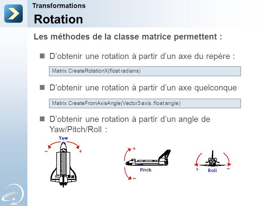 Les méthodes de la classe matrice permettent : Transformations Rotation D'obtenir une rotation à partir d'un axe du repère : D'obtenir une rotation à partir d'un axe quelconque D'obtenir une rotation à partir d'un angle de Yaw/Pitch/Roll : Matrix.CreateRotationX(float radians) Matrix.CreateFromAxisAngle(Vector3 axis, float angle)