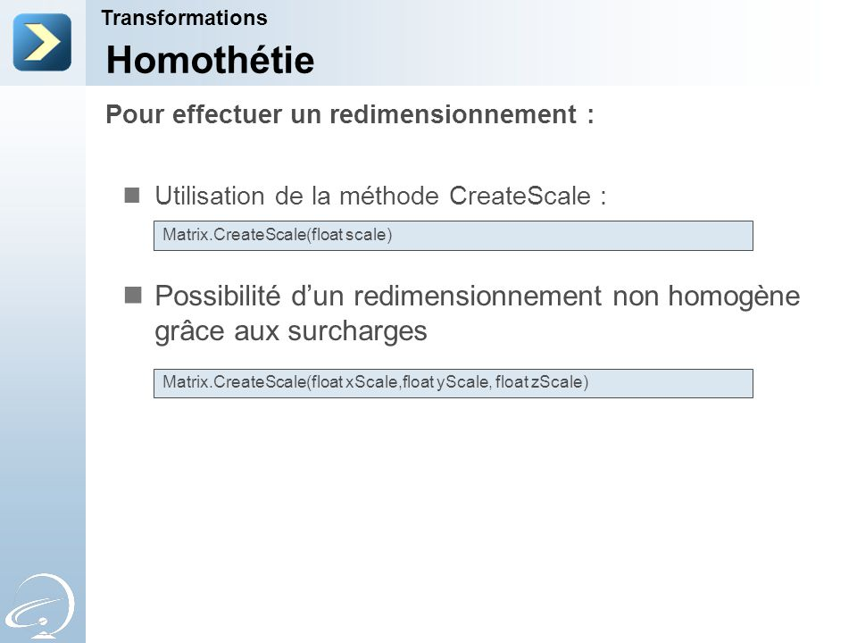 Pour effectuer un redimensionnement : Transformations Homothétie Utilisation de la méthode CreateScale : Possibilité d'un redimensionnement non homogène grâce aux surcharges Matrix.CreateScale(float scale) Matrix.CreateScale(float xScale,float yScale, float zScale)