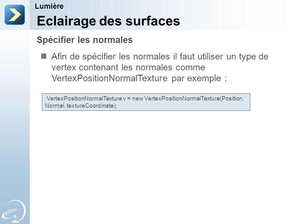 Spécifier les normales Lumière Eclairage des surfaces Afin de spécifier les normales il faut utiliser un type de vertex contenant les normales comme VertexPositionNormalTexture par exemple : VertexPositionNormalTexture v = new VertexPositionNormalTexture(Position, Normal, textureCoordinate);
