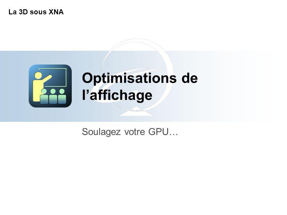 Optimisations de l'affichage Soulagez votre GPU… La 3D sous XNA